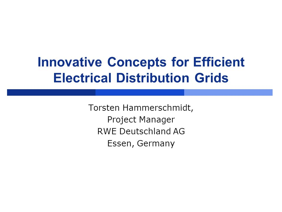 Innovative Concepts for Efficient Electrical Distribution Grids Torsten Hammerschmidt, Project Manager RWE Deutschland AG Essen, Germany