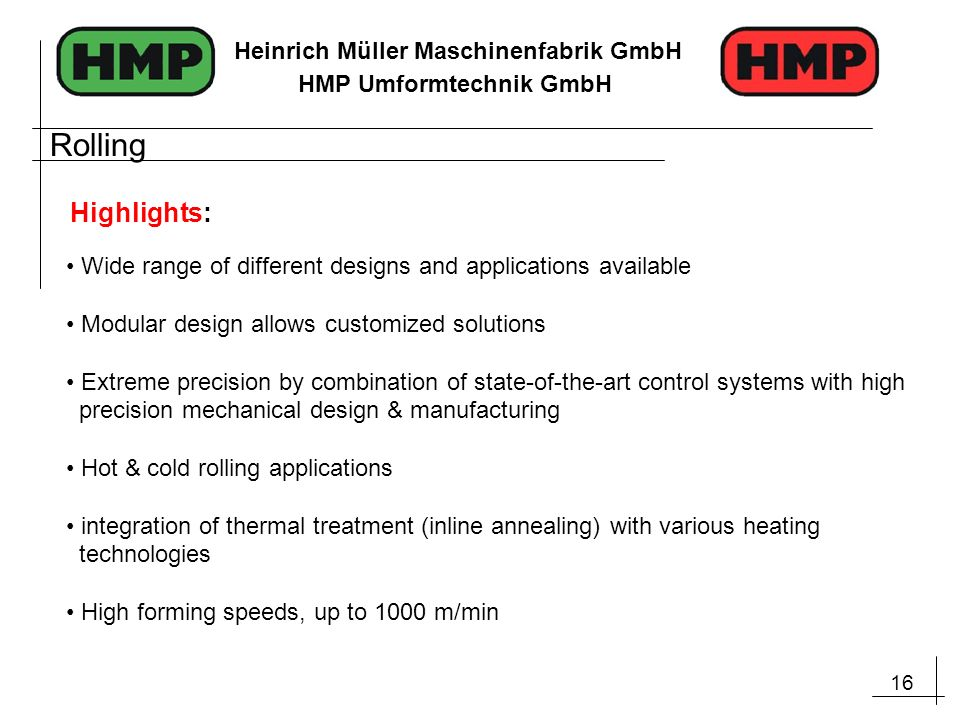 16 Heinrich Müller Maschinenfabrik GmbH HMP Umformtechnik GmbH Wide range of different designs and applications available Modular design allows customized solutions Extreme precision by combination of state-of-the-art control systems with high precision mechanical design & manufacturing Hot & cold rolling applications integration of thermal treatment (inline annealing) with various heating technologies High forming speeds, up to 1000 m/min Highlights: Rolling