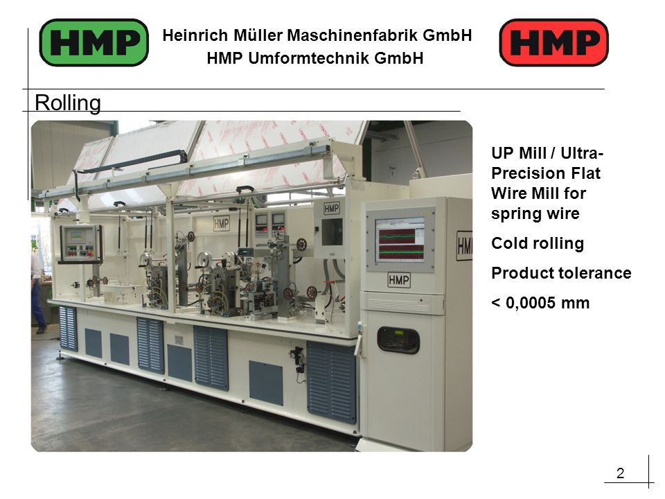 2 Heinrich Müller Maschinenfabrik GmbH HMP Umformtechnik GmbH UP Mill / Ultra- Precision Flat Wire Mill for spring wire Cold rolling Product tolerance