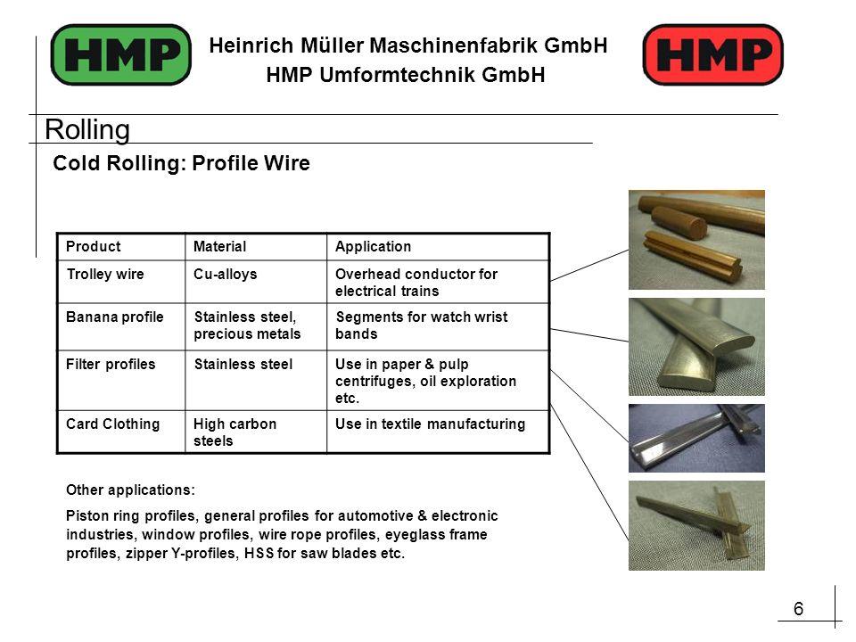 6 Heinrich Müller Maschinenfabrik GmbH HMP Umformtechnik GmbH Cold Rolling: Profile Wire ProductMaterialApplication Trolley wireCu-alloysOverhead cond