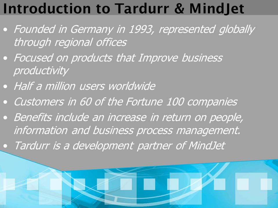 Introduction to Tardurr & MindJet Founded in Germany in 1993, represented globally through regional offices Focused on products that Improve business productivity Half a million users worldwide Customers in 60 of the Fortune 100 companies Benefits include an increase in return on people, information and business process management.