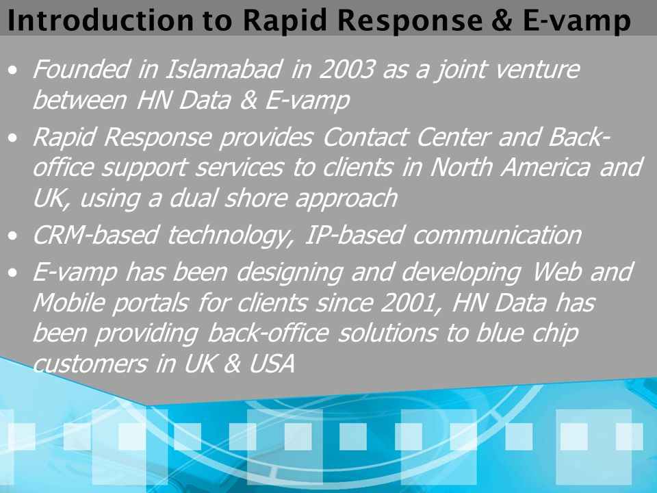 Introduction to Rapid Response & E-vamp Founded in Islamabad in 2003 as a joint venture between HN Data & E-vamp Rapid Response provides Contact Center and Back- office support services to clients in North America and UK, using a dual shore approach CRM-based technology, IP-based communication E-vamp has been designing and developing Web and Mobile portals for clients since 2001, HN Data has been providing back-office solutions to blue chip customers in UK & USA