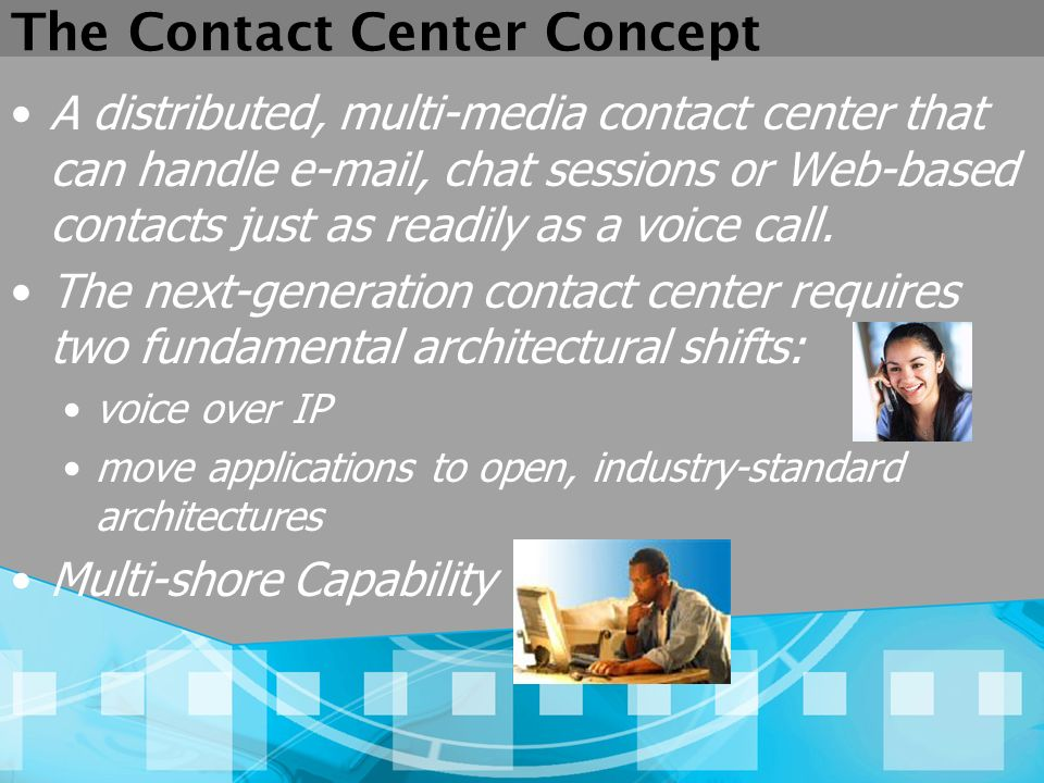 The Contact Center Concept A distributed, multi-media contact center that can handle e-mail, chat sessions or Web-based contacts just as readily as a voice call.