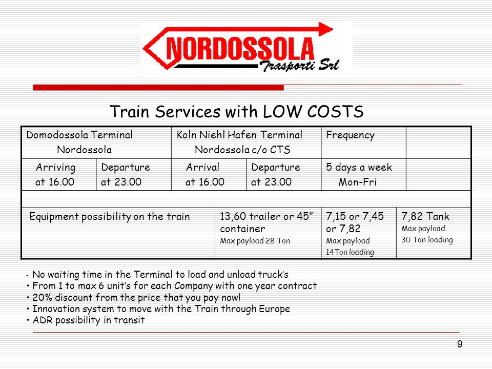 9 Train Services with LOW COSTS Domodossola Terminal Nordossola Koln Niehl Hafen Terminal Nordossola c/o CTS Frequency Arriving at 16.00 Departure at 23.00 Arrival at 16.00 Departure at 23.00 5 days a week Mon-Fri Equipment possibility on the train13,60 trailer or 45 container Max payload 28 Ton 7,15 or 7,45 or 7,82 Max payload 14Ton loading 7,82 Tank Max payload 30 Ton loading No waiting time in the Terminal to load and unload trucks From 1 to max 6 units for each Company with one year contract 20% discount from the price that you pay now.
