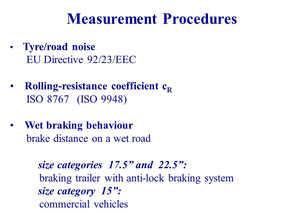 Measurement Procedures Tyre/road noise EU Directive 92/23/EEC Rolling-resistance coefficient c R ISO 8767 (ISO 9948) Wet braking behaviour brake distance on a wet road size categories 17.5 and 22.5: braking trailer with anti-lock braking system size category 15: commercial vehicles
