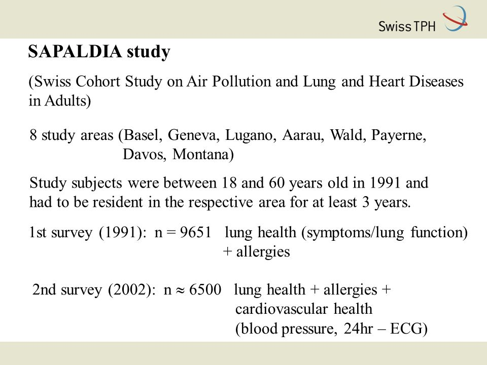 SAPALDIA study (Swiss Cohort Study on Air Pollution and Lung and Heart Diseases in Adults) 1st survey (1991): n = 9651 lung health (symptoms/lung function) + allergies 2nd survey (2002): n 6500 lung health + allergies + cardiovascular health (blood pressure, 24hr – ECG) 8 study areas (Basel, Geneva, Lugano, Aarau, Wald, Payerne, Davos, Montana) Study subjects were between 18 and 60 years old in 1991 and had to be resident in the respective area for at least 3 years.