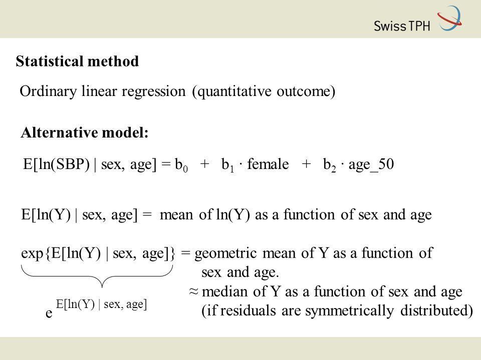 Statistical method Ordinary linear regression (quantitative outcome) Alternative model: E[ln(SBP) | sex, age] = b 0 + b 1 · female + b 2 · age_50 E[ln(Y) | sex, age] = mean of ln(Y) as a function of sex and age exp{E[ln(Y) | sex, age]} = geometric mean of Y as a function of sex and age.