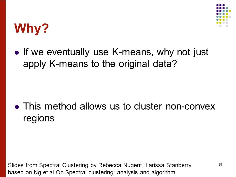 38 Why.If we eventually use K-means, why not just apply K-means to the original data.