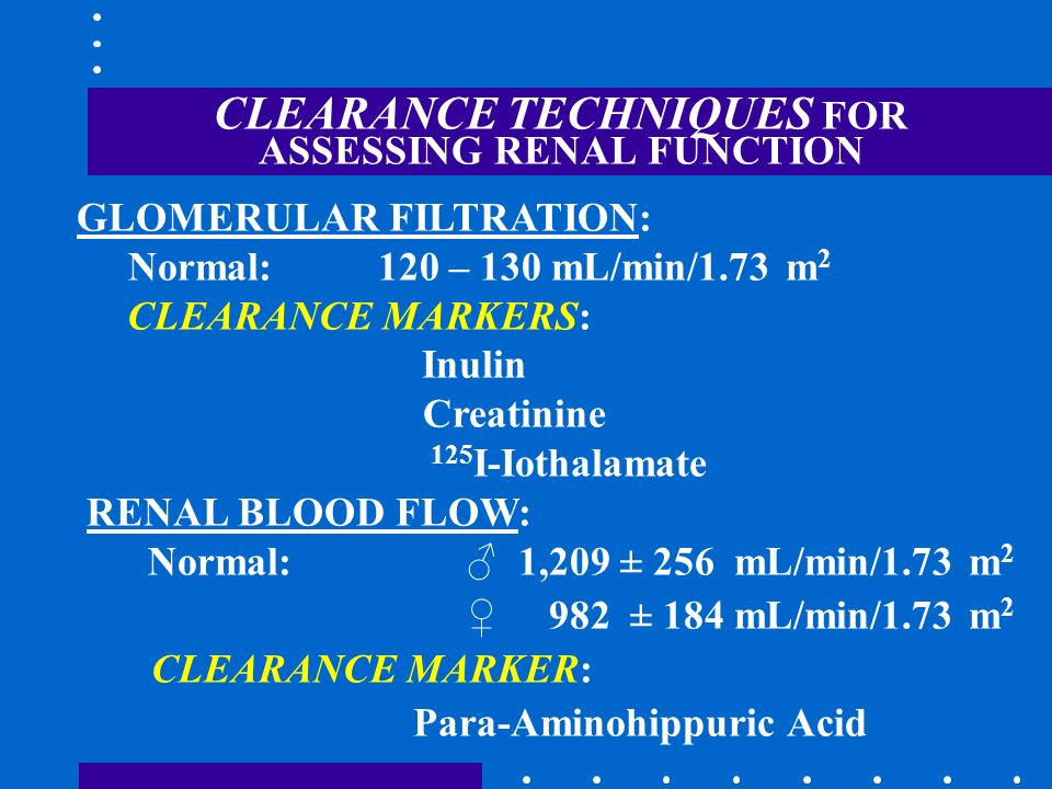CLEARANCE TECHNIQUES FOR ASSESSING RENAL FUNCTION GLOMERULAR FILTRATION: Normal: 120 – 130 mL/min/1.73 m 2 CLEARANCE MARKERS: Inulin Creatinine 125 I-