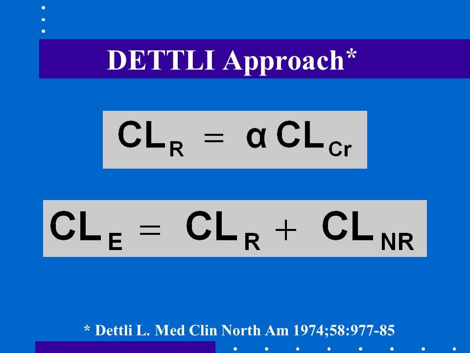 DETTLI Approach * NEED: 1. CL E IN NORMAL SUBJECTS 2. NORMAL % RENAL EXCRETION * Dettli L. Med Clin North Am 1974;58:977-85