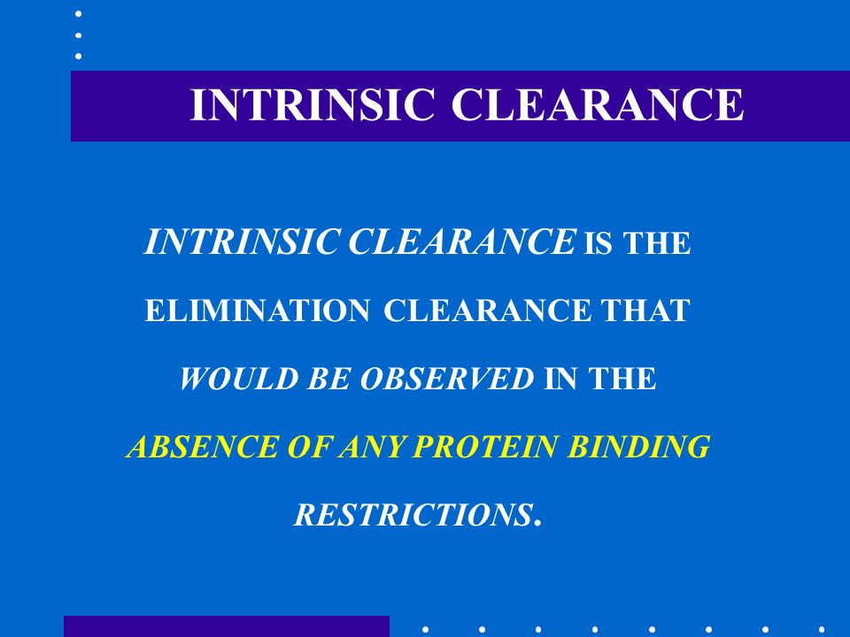 INTRINSIC CLEARANCE INTRINSIC CLEARANCE IS THE ELIMINATION CLEARANCE THAT WOULD BE OBSERVED IN THE ABSENCE OF ANY PROTEIN BINDING RESTRICTIONS.