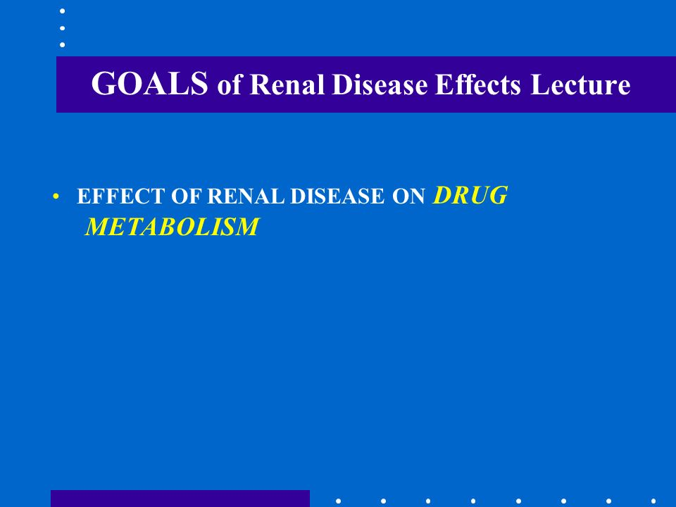 GOALS of Renal Disease Effects Lecture EFFECT OF RENAL DISEASE ON DRUG METABOLISM