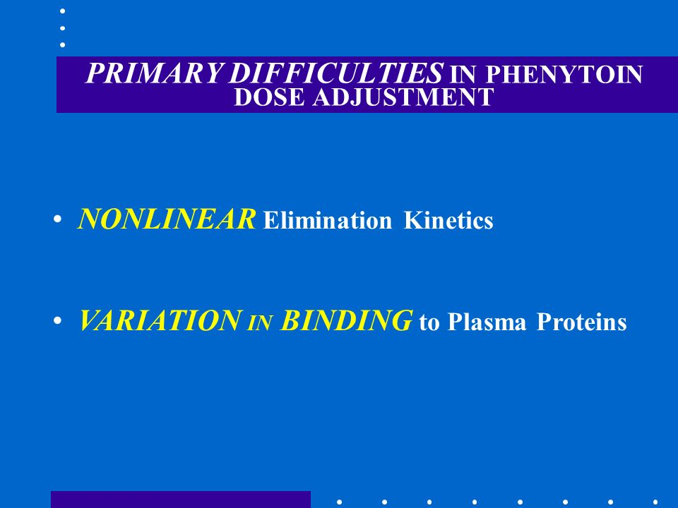 PRIMARY DIFFICULTIES IN PHENYTOIN DOSE ADJUSTMENT NONLINEAR Elimination Kinetics VARIATION IN BINDING to Plasma Proteins
