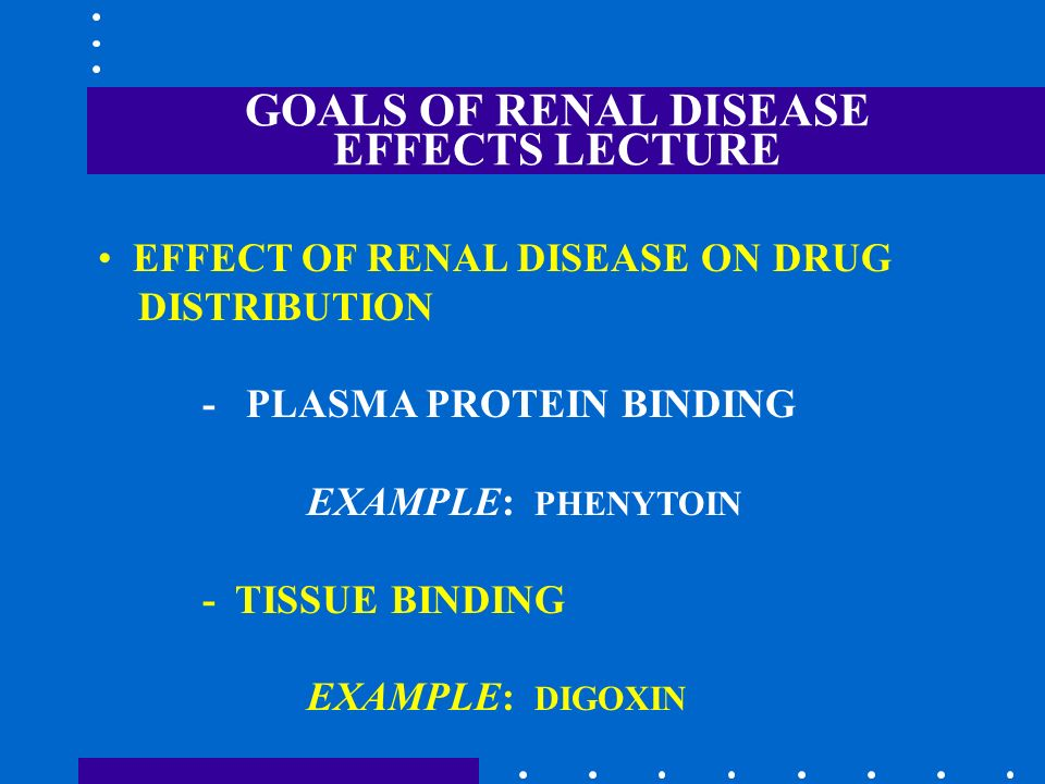 GOALS OF RENAL DISEASE EFFECTS LECTURE EFFECT OF RENAL DISEASE ON DRUG DISTRIBUTION - PLASMA PROTEIN BINDING EXAMPLE: PHENYTOIN - TISSUE BINDING EXAMP