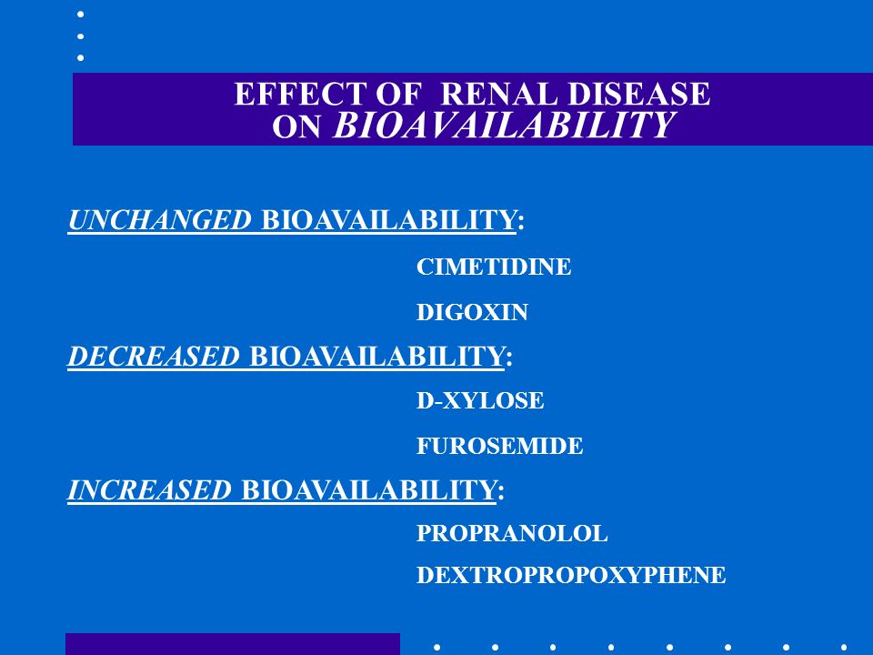 EFFECT OF RENAL DISEASE ON BIOAVAILABILITY UNCHANGED BIOAVAILABILITY: CIMETIDINE DIGOXIN DECREASED BIOAVAILABILITY: D-XYLOSE FUROSEMIDE INCREASED BIOA