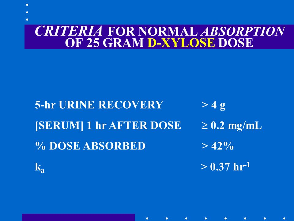 CRITERIA FOR NORMAL ABSORPTION OF 25 GRAM D-XYLOSE DOSE 5-hr URINE RECOVERY > 4 g [SERUM] 1 hr AFTER DOSE 0.2 mg/mL % DOSE ABSORBED > 42% k a > 0.37 h