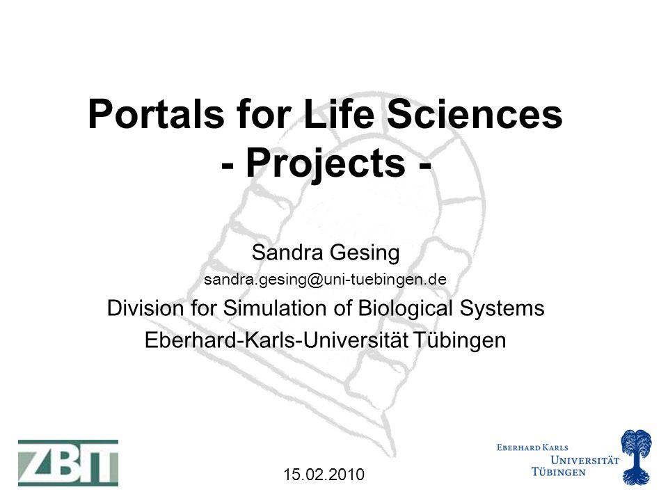 15.02.2010 Sandra Gesing sandra.gesing@uni-tuebingen.de Division for Simulation of Biological Systems Eberhard-Karls-Universität Tübingen Portals for Life Sciences - Projects -