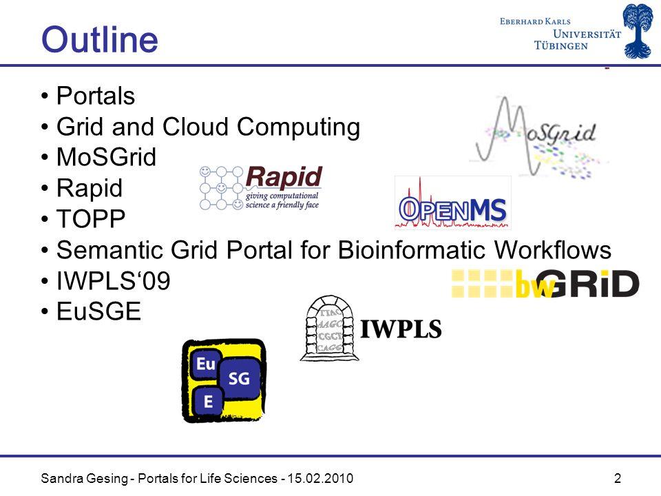 Sandra Gesing - Portals for Life Sciences - 15.02.2010 2 Outline Portals Grid and Cloud Computing MoSGrid Rapid TOPP Semantic Grid Portal for Bioinformatic Workflows IWPLS09 EuSGE