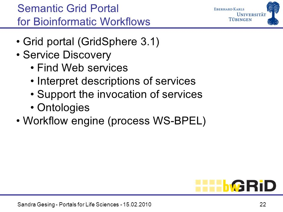 Sandra Gesing - Portals for Life Sciences - 15.02.2010 22 Grid portal (GridSphere 3.1) Service Discovery Find Web services Interpret descriptions of s