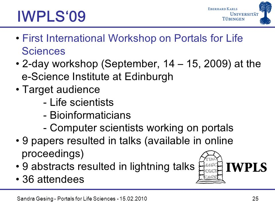 Sandra Gesing - Portals for Life Sciences - 15.02.2010 25 IWPLS09 First International Workshop on Portals for Life Sciences 2-day workshop (September, 14 – 15, 2009) at the e-Science Institute at Edinburgh Target audience - Life scientists - Bioinformaticians - Computer scientists working on portals 9 papers resulted in talks (available in online proceedings) 9 abstracts resulted in lightning talks 36 attendees
