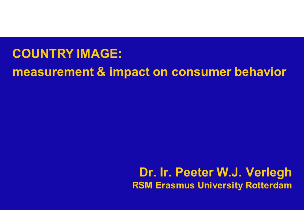 Dr. Ir. Peeter W.J. Verlegh RSM Erasmus University Rotterdam COUNTRY IMAGE: measurement & impact on consumer behavior