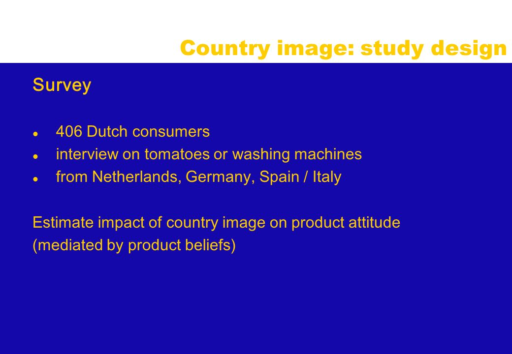 Country image: study design Survey l 406 Dutch consumers l interview on tomatoes or washing machines l from Netherlands, Germany, Spain / Italy Estimate impact of country image on product attitude (mediated by product beliefs)