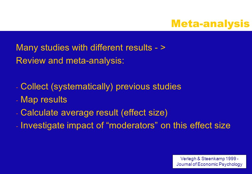 Meta-analysis Many studies with different results - > Review and meta-analysis: - Collect (systematically) previous studies - Map results - Calculate average result (effect size) - Investigate impact of moderators on this effect size Verlegh & Steenkamp 1999 - Journal of Economic Psychology