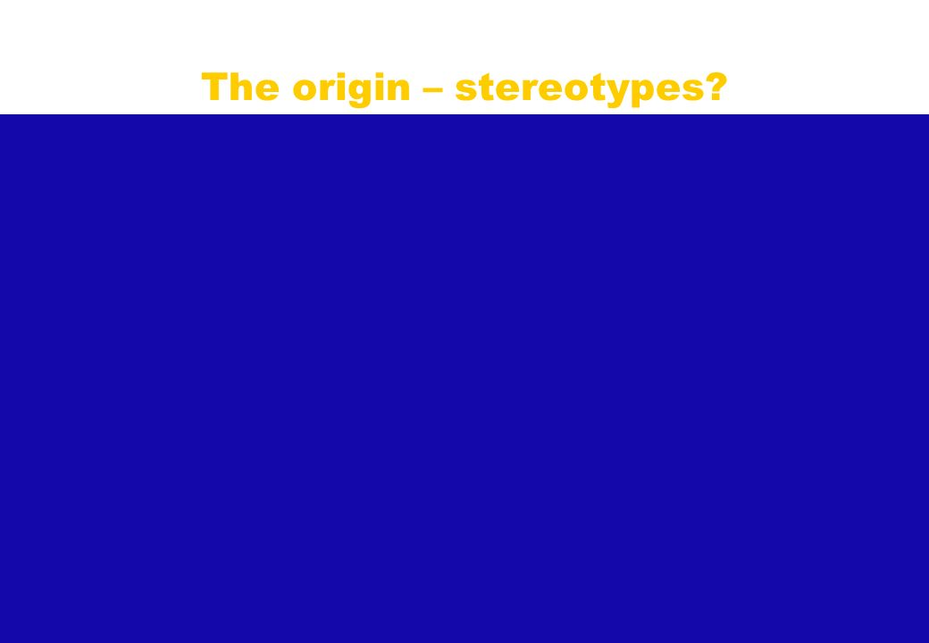 What is the origin? - Stereotypes? The origin – stereotypes?