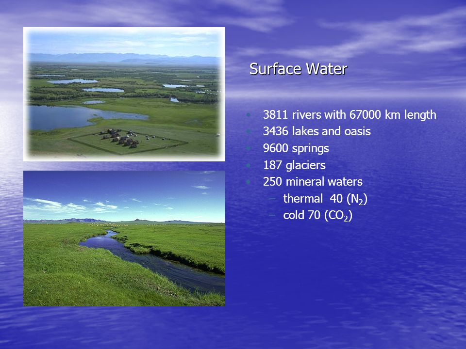 Surface Water 3811 rivers with 67000 km length 3436 lakes and oasis 9600 springs 187 glaciers 250 mineral waters –thermal 40 (N 2 ) –cold 70 (CO 2 )