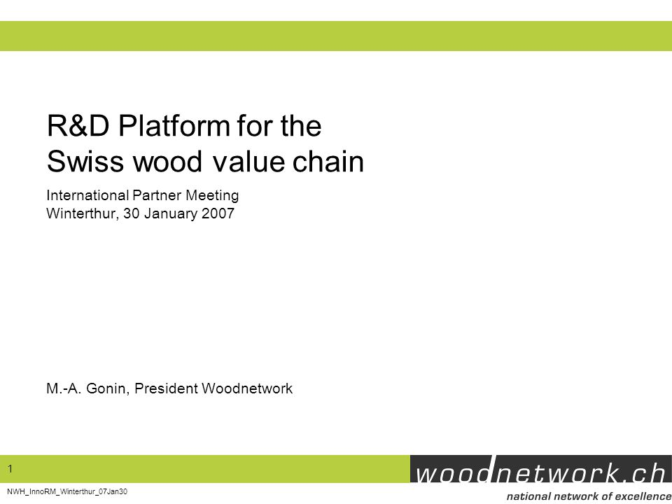 1 NWH_InnoRM_Winterthur_07Jan30 R&D Platform for the Swiss wood value chain M.-A. Gonin, President Woodnetwork International Partner Meeting Winterthu