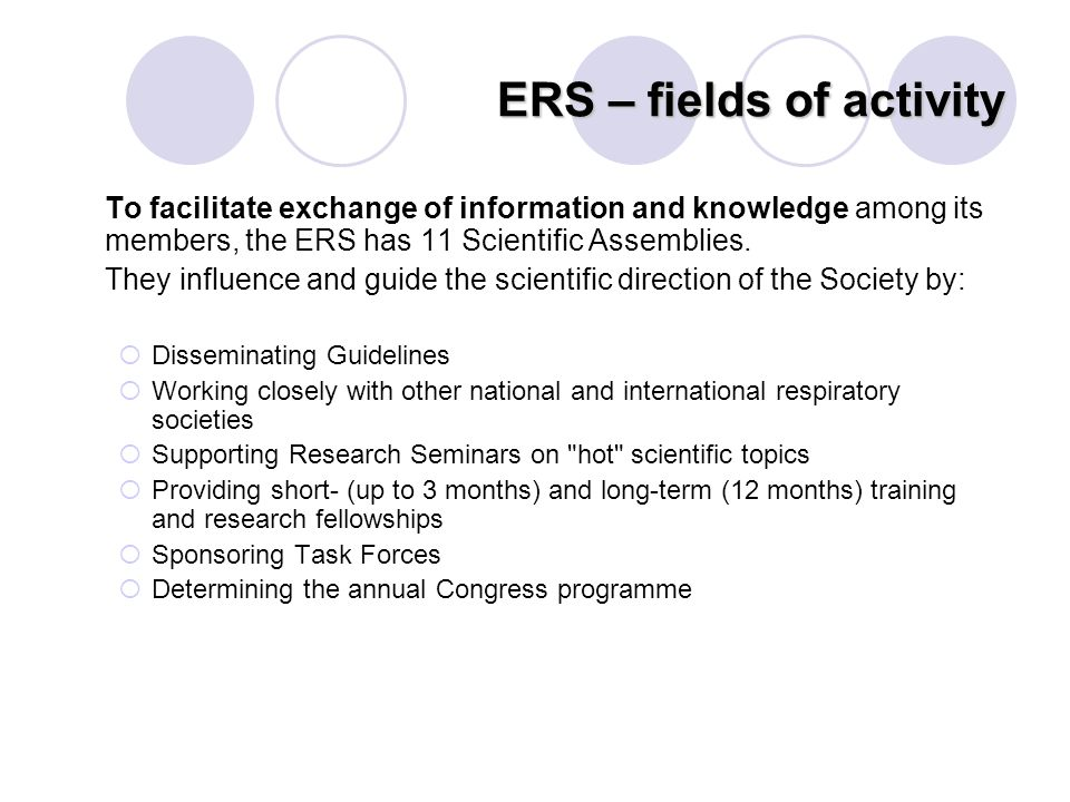ERS – fields of activity To facilitate exchange of information and knowledge among its members, the ERS has 11 Scientific Assemblies. They influence a