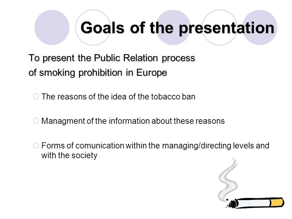 Goals of the presentation To present the Public Relation process of smoking prohibition in Europe The reasons of the idea of the tobacco ban Managment of the information about these reasons Forms of comunication within the managing/directing levels and with the society