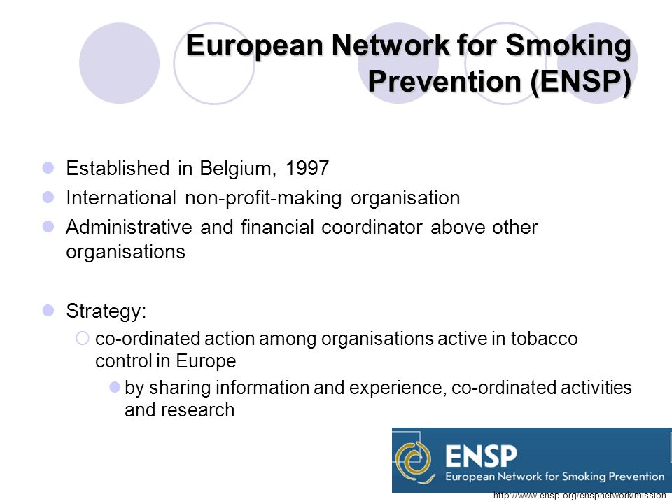 European Network for Smoking Prevention (ENSP) Established in Belgium, 1997 International non-profit-making organisation Administrative and financial coordinator above other organisations Strategy: co-ordinated action among organisations active in tobacco control in Europe by sharing information and experience, co-ordinated activities and research http://www.ensp.org/enspnetwork/mission