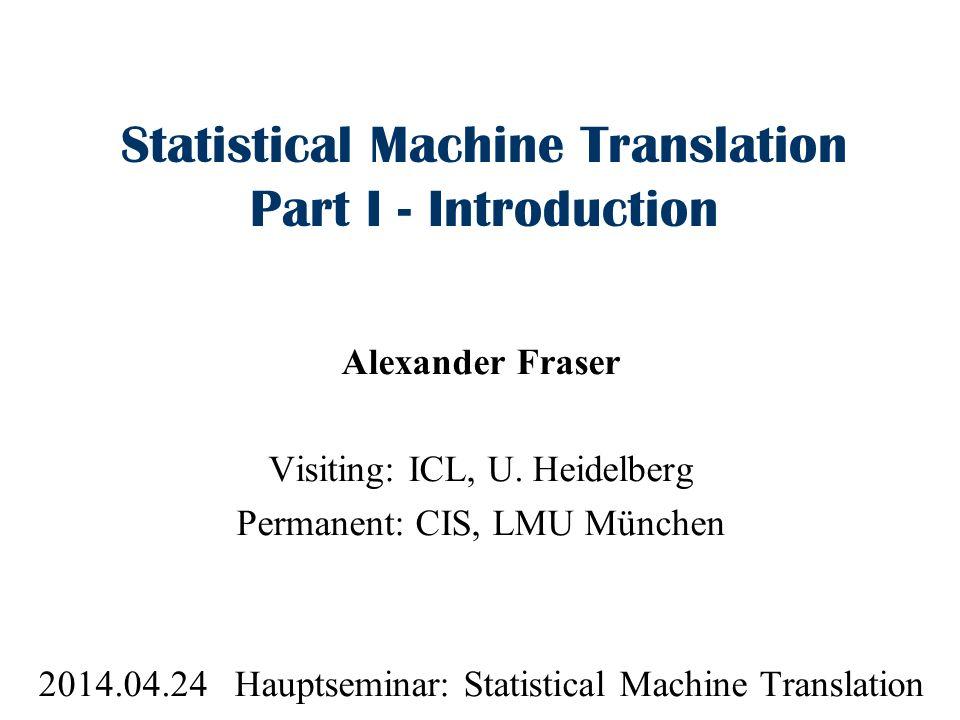 Statistical Machine Translation Part I - Introduction Alexander Fraser Visiting: ICL, U. Heidelberg Permanent: CIS, LMU München 2014.04.24 Hauptsemina