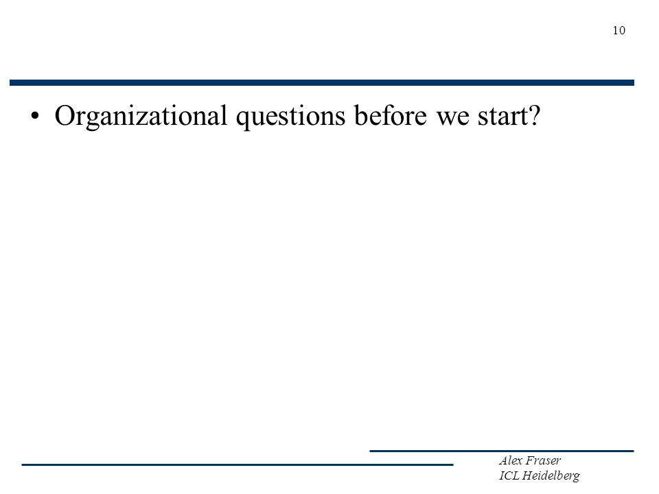 Alex Fraser ICL Heidelberg Organizational questions before we start? 10