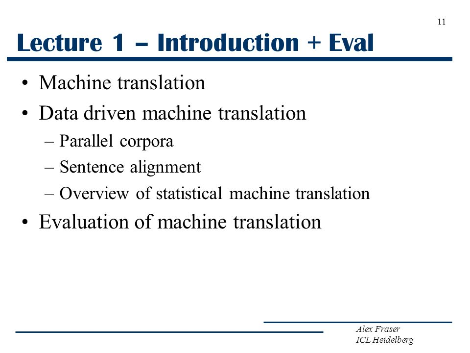 Alex Fraser ICL Heidelberg Lecture 1 – Introduction + Eval Machine translation Data driven machine translation –Parallel corpora –Sentence alignment –