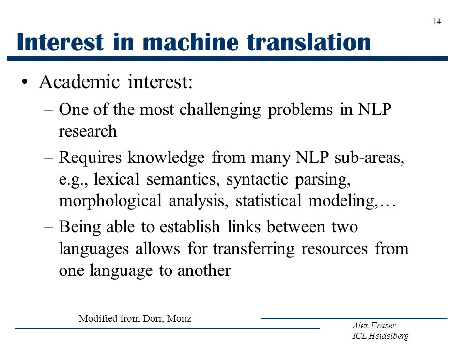 Alex Fraser ICL Heidelberg Interest in machine translation Academic interest: –One of the most challenging problems in NLP research –Requires knowledg