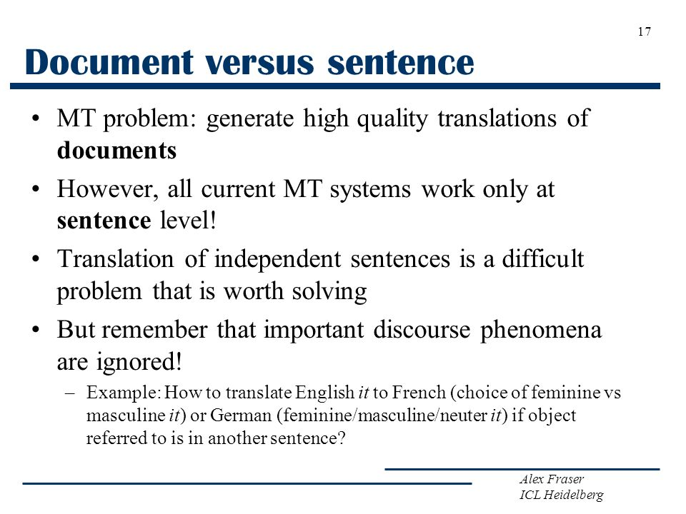 Alex Fraser ICL Heidelberg Document versus sentence MT problem: generate high quality translations of documents However, all current MT systems work o