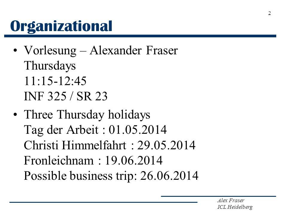 Alex Fraser ICL Heidelberg Organizational Vorlesung – Alexander Fraser Thursdays 11:15-12:45 INF 325 / SR 23 Three Thursday holidays Tag der Arbeit :