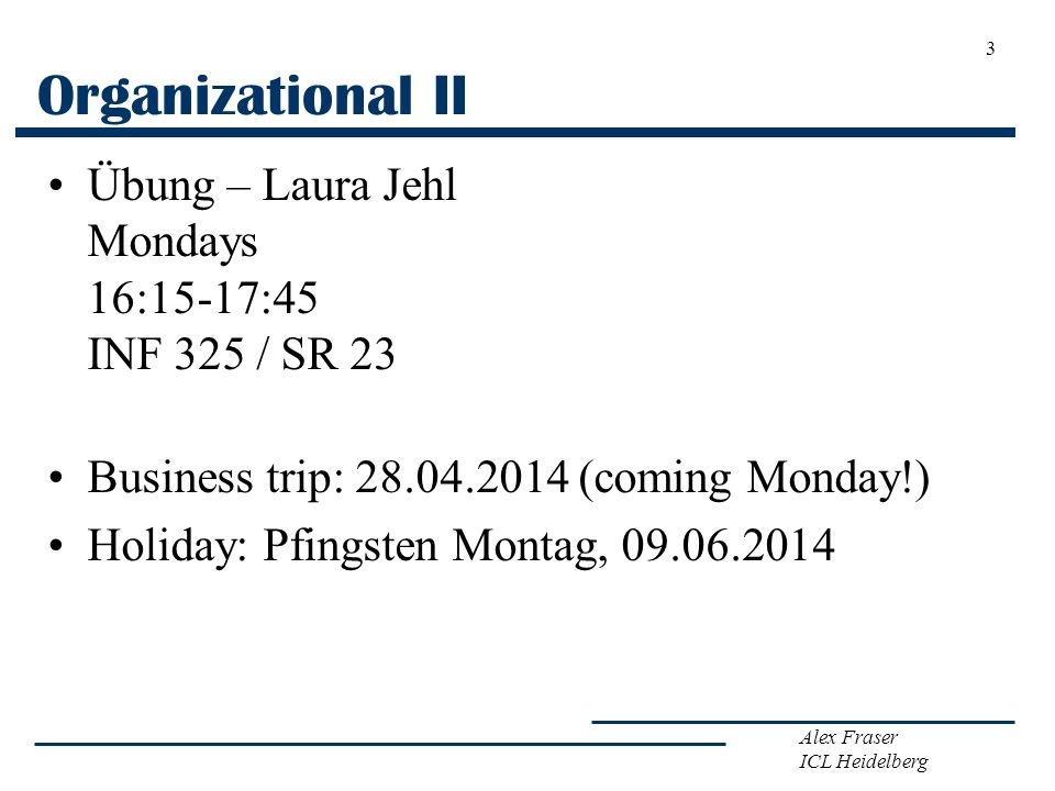 Alex Fraser ICL Heidelberg Organizational II Übung – Laura Jehl Mondays 16:15-17:45 INF 325 / SR 23 Business trip: 28.04.2014 (coming Monday!) Holiday