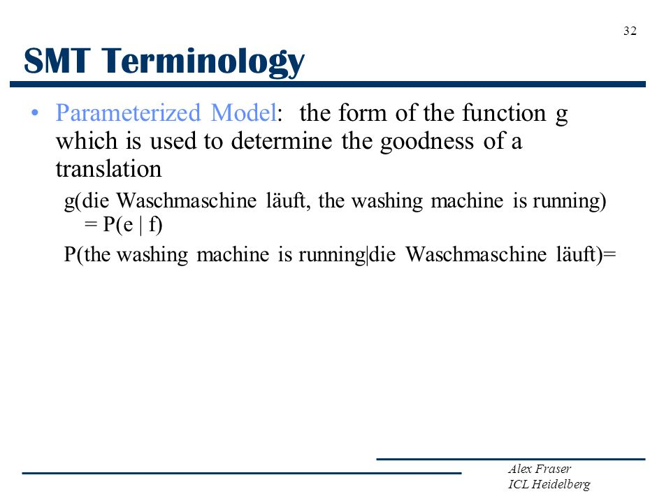 Alex Fraser ICL Heidelberg SMT Terminology Parameterized Model: the form of the function g which is used to determine the goodness of a translation g(