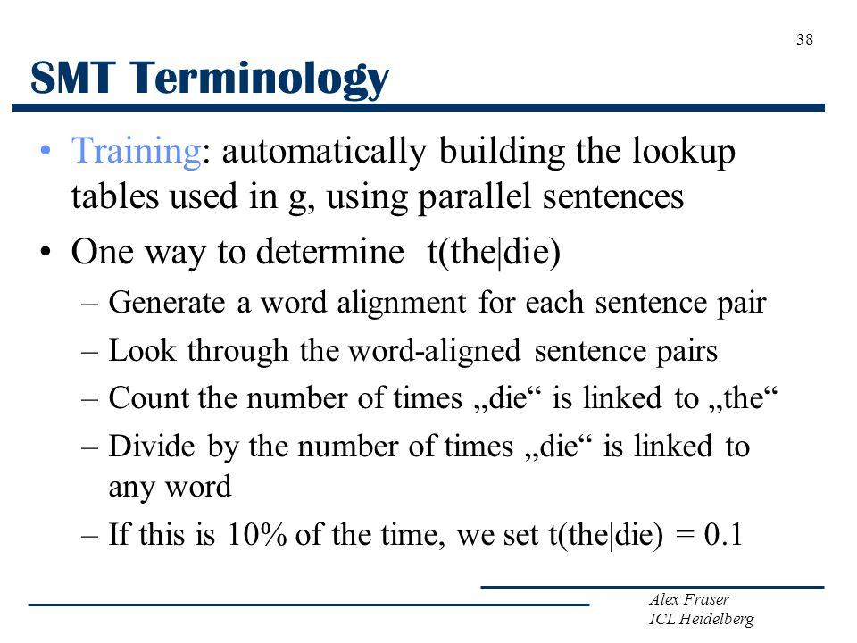 Alex Fraser ICL Heidelberg SMT Terminology Training: automatically building the lookup tables used in g, using parallel sentences One way to determine
