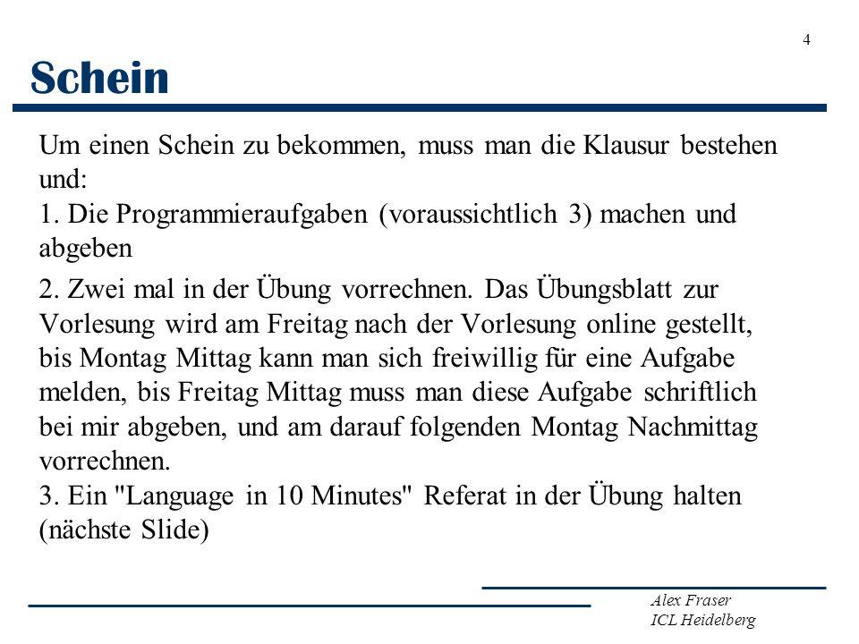 Alex Fraser ICL Heidelberg Schein Um einen Schein zu bekommen, muss man die Klausur bestehen und: 1. Die Programmieraufgaben (voraussichtlich 3) mache