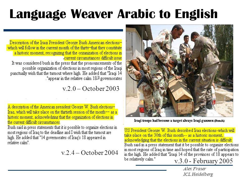 Alex Fraser ICL Heidelberg Language Weaver Arabic to English v.2.0 – October 2003 v.2.4 – October 2004 v.3.0 - February 2005
