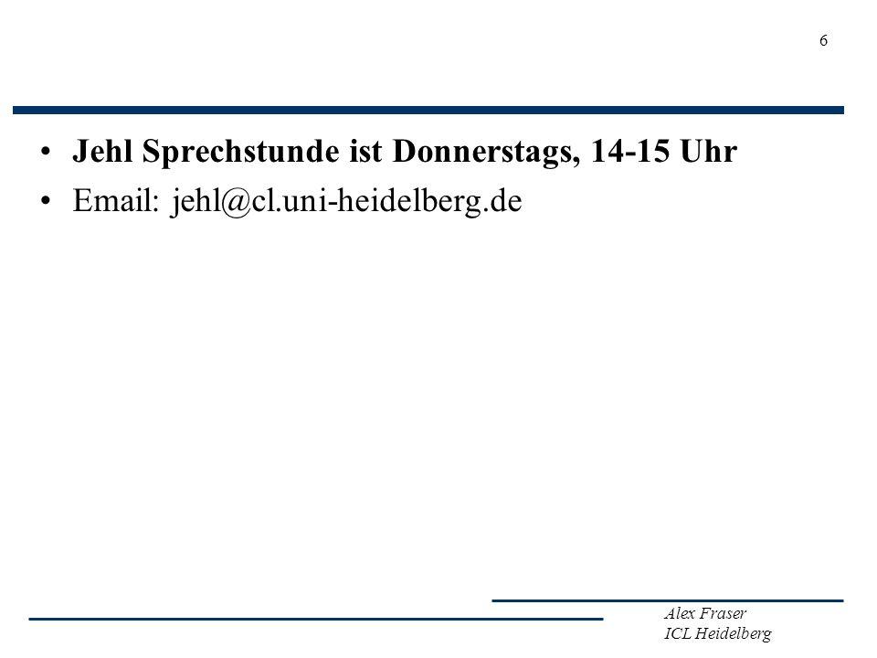 Alex Fraser ICL Heidelberg Jehl Sprechstunde ist Donnerstags, 14-15 Uhr Email: jehl@cl.uni-heidelberg.de 6
