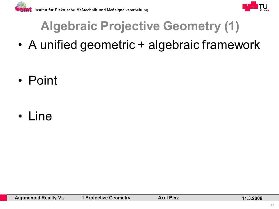 Institut für Elektrische Meßtechnik und Meßsignalverarbeitung Professor Horst Cerjak, 19.12.2005 12 11.3.2008 Augmented Reality VU 1 Projective Geometry Axel Pinz A unified geometric + algebraic framework Point Line Algebraic Projective Geometry (1)