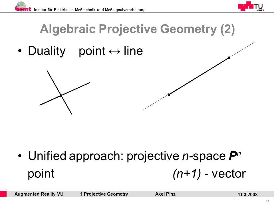 Institut für Elektrische Meßtechnik und Meßsignalverarbeitung Professor Horst Cerjak, 19.12.2005 13 11.3.2008 Augmented Reality VU 1 Projective Geometry Axel Pinz Duality point line Unified approach: projective n-space P n point (n+1) - vector Algebraic Projective Geometry (2)