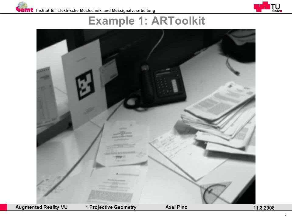 Institut für Elektrische Meßtechnik und Meßsignalverarbeitung Professor Horst Cerjak, 19.12.2005 2 11.3.2008 Augmented Reality VU 1 Projective Geometry Axel Pinz Example 1: ARToolkit