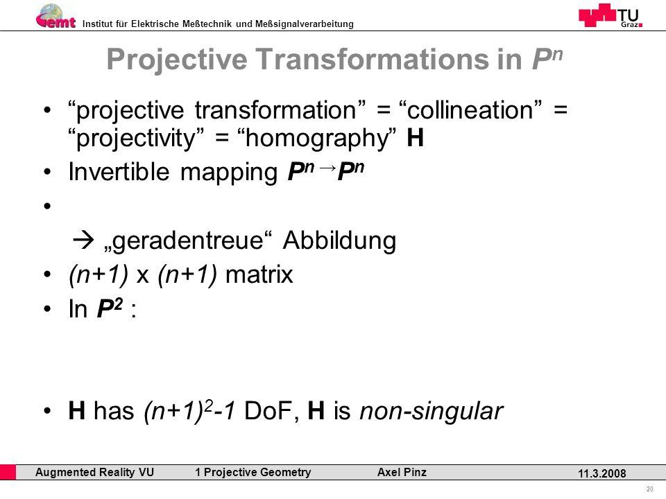 Institut für Elektrische Meßtechnik und Meßsignalverarbeitung Professor Horst Cerjak, 19.12.2005 20 11.3.2008 Augmented Reality VU 1 Projective Geometry Axel Pinz Projective Transformations in P n projective transformation = collineation = projectivity = homography H Invertible mapping P n P n geradentreue Abbildung (n+1) x (n+1) matrix In P 2 : H has (n+1) 2 -1 DoF, H is non-singular