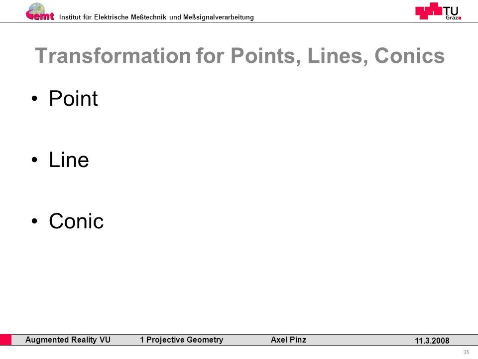 Institut für Elektrische Meßtechnik und Meßsignalverarbeitung Professor Horst Cerjak, 19.12.2005 26 11.3.2008 Augmented Reality VU 1 Projective Geometry Axel Pinz Transformation for Points, Lines, Conics Point Line Conic